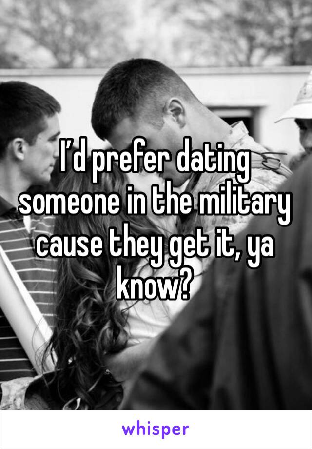 I'd prefer dating someone in the military cause they get it, ya know?