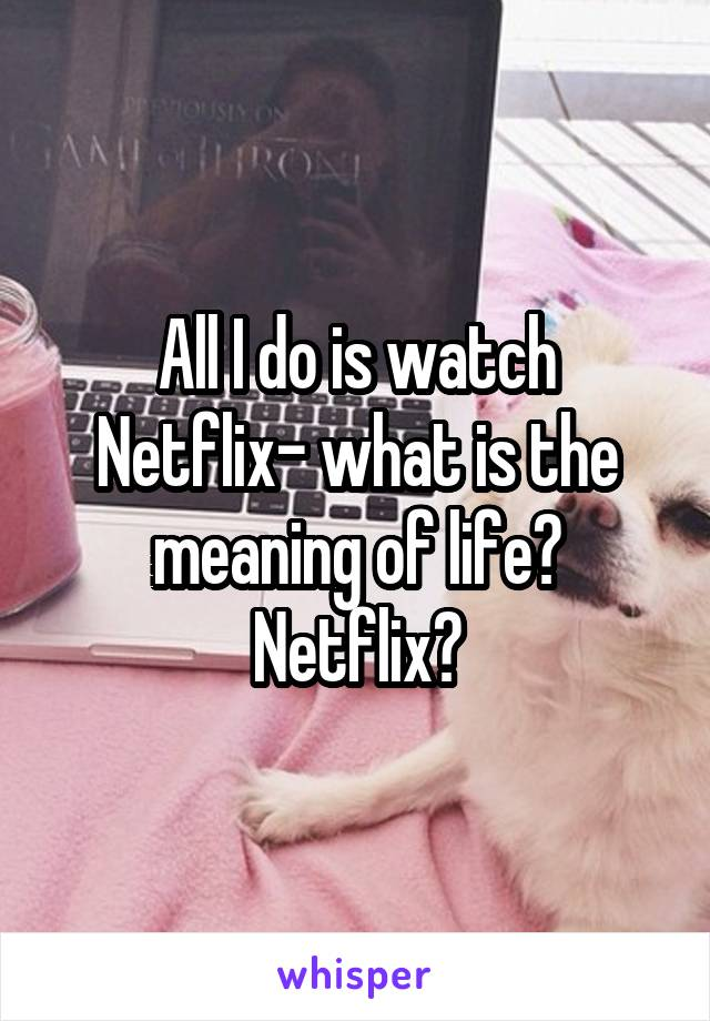 All I do is watch Netflix- what is the meaning of life? Netflix?