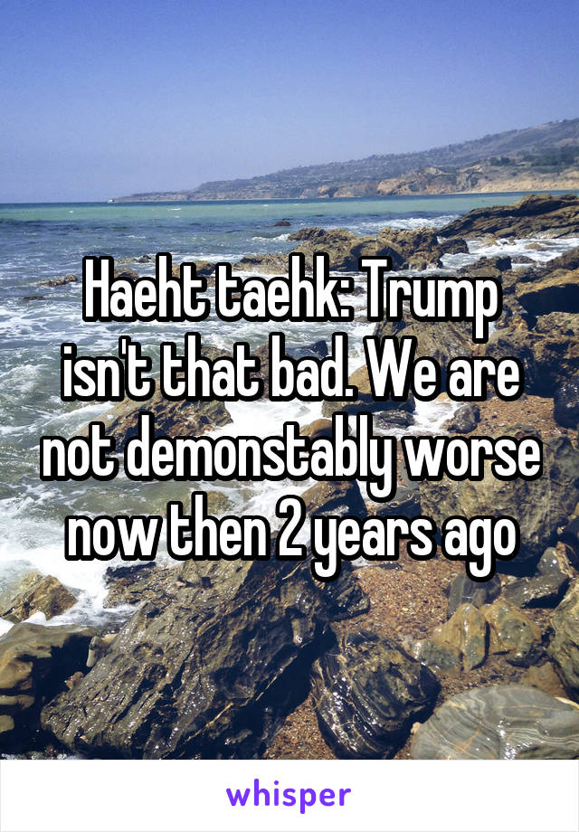 Haeht taehk: Trump isn't that bad. We are not demonstably worse now then 2 years ago