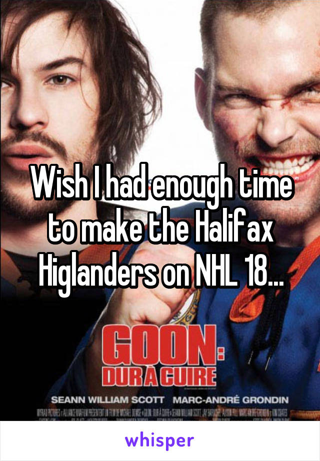 Wish I had enough time to make the Halifax Higlanders on NHL 18...
