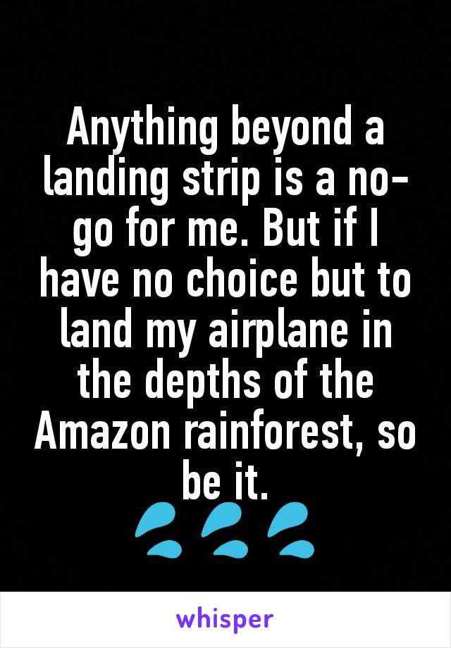 Anything beyond a landing strip is a no-go for me. But if I have no choice but to land my airplane in the depths of the Amazon rainforest, so be it. 💦💦💦