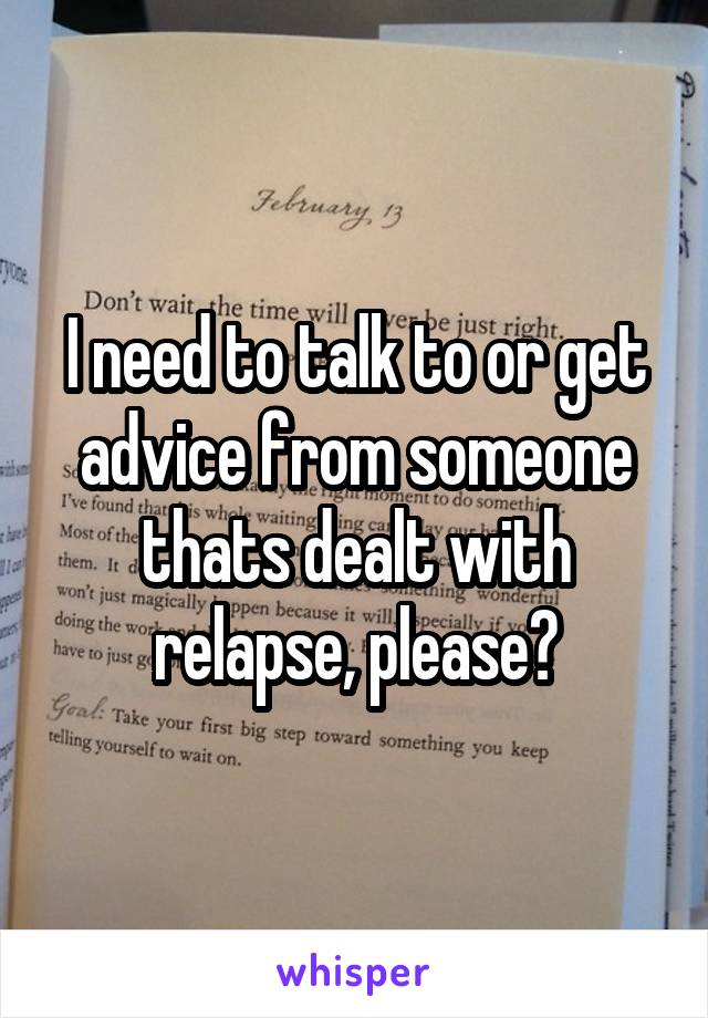 I need to talk to or get advice from someone thats dealt with relapse, please?