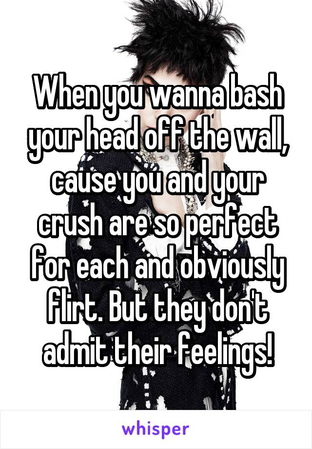 When you wanna bash your head off the wall, cause you and your crush are so perfect for each and obviously flirt. But they don't admit their feelings!