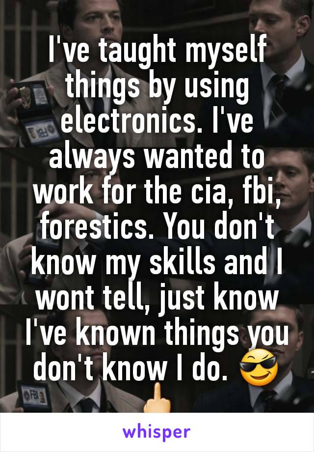 I've taught myself things by using electronics. I've always wanted to work for the cia, fbi, forestics. You don't know my skills and I wont tell, just know I've known things you don't know I do. 😎🖕
