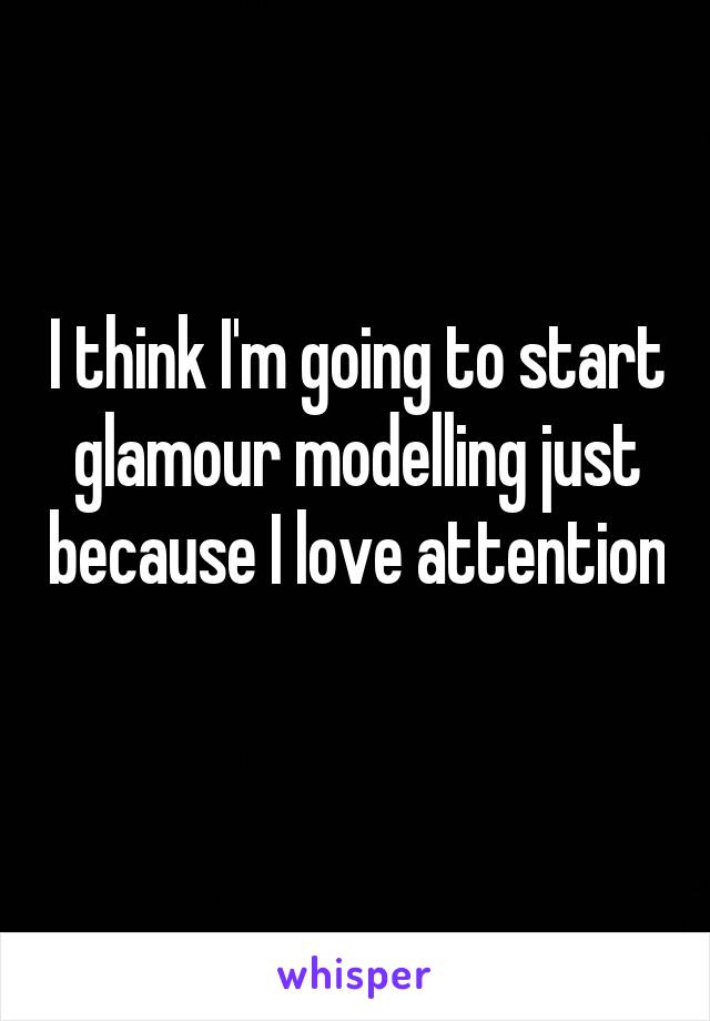 I think I'm going to start glamour modelling just because I love attention