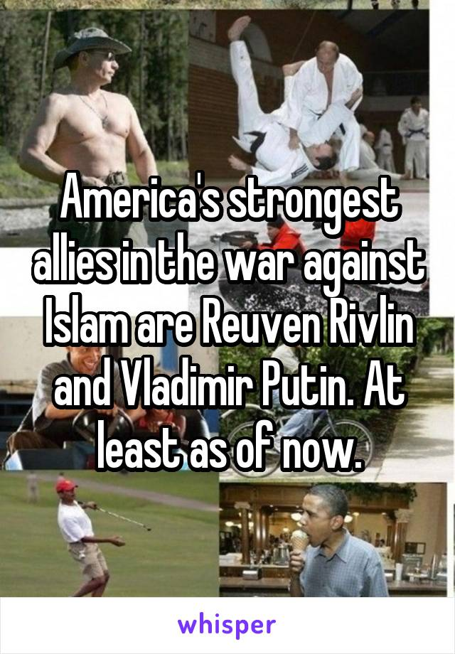 America's strongest allies in the war against Islam are Reuven Rivlin and Vladimir Putin. At least as of now.