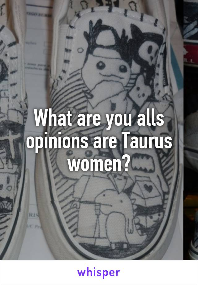 What are you alls opinions are Taurus women?