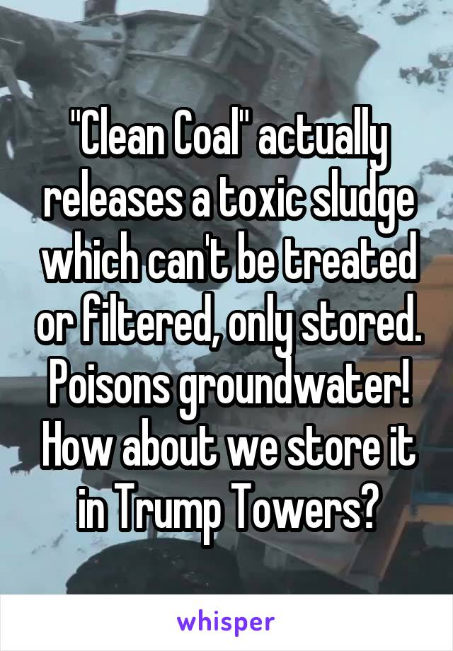 """Clean Coal"" actually releases a toxic sludge which can't be treated or filtered, only stored. Poisons groundwater! How about we store it in Trump Towers?"