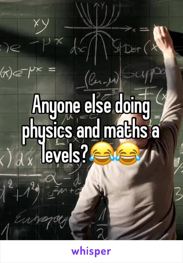 Anyone else doing physics and maths a levels?😂😂