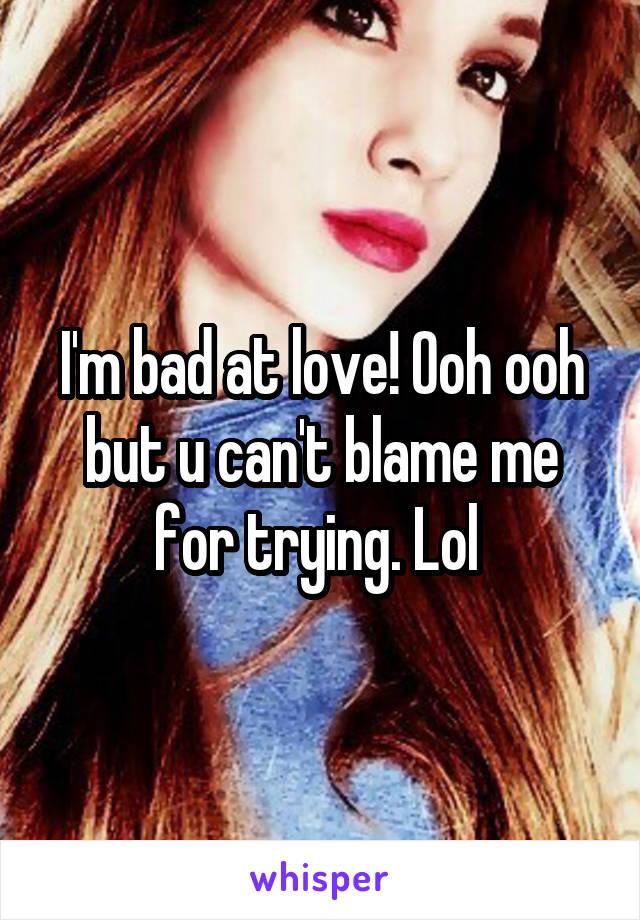 I'm bad at love! Ooh ooh but u can't blame me for trying. Lol