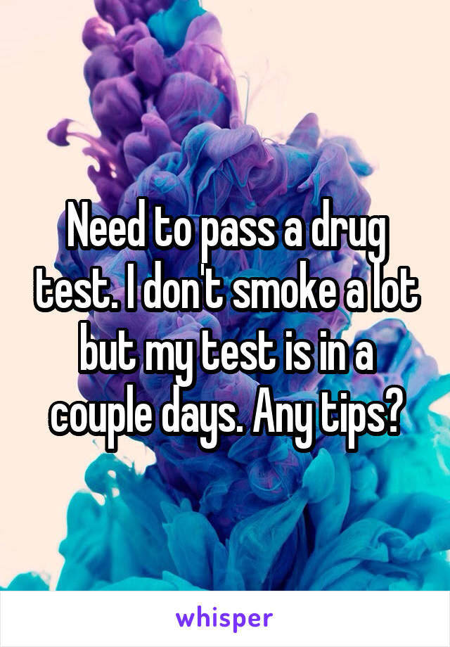 Need to pass a drug test. I don't smoke a lot but my test is in a couple days. Any tips?