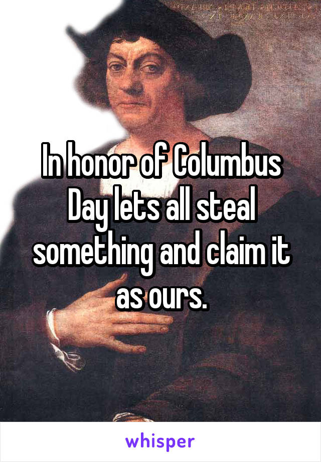 In honor of Columbus Day lets all steal something and claim it as ours.