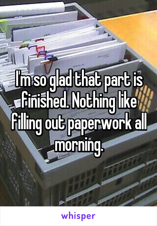 I'm so glad that part is finished. Nothing like filling out paperwork all morning.