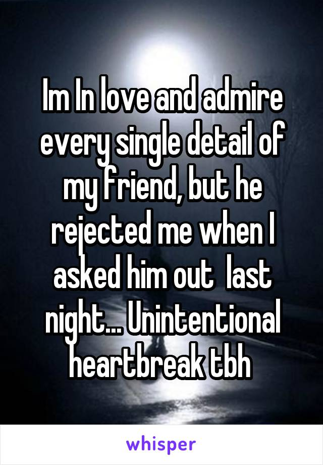 Im In love and admire every single detail of my friend, but he rejected me when I asked him out  last night... Unintentional heartbreak tbh