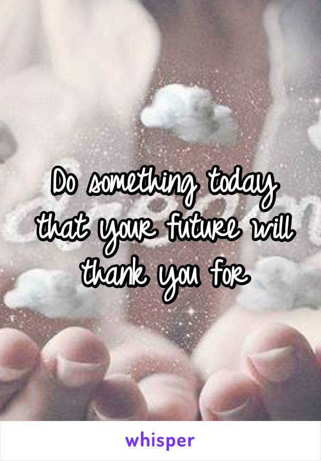 Do something today that your future will thank you for