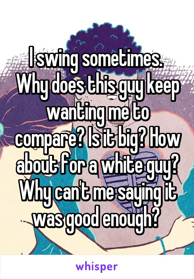 I swing sometimes.  Why does this guy keep wanting me to compare? Is it big? How about for a white guy? Why can't me saying it was good enough?