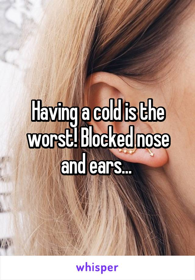 Having a cold is the worst! Blocked nose and ears...