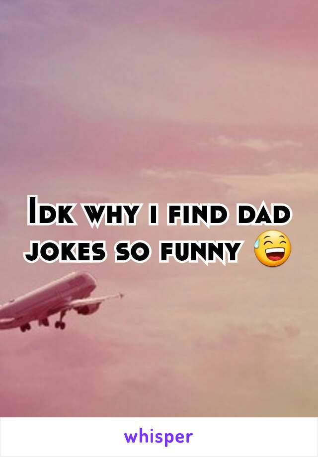 Idk why i find dad jokes so funny 😅