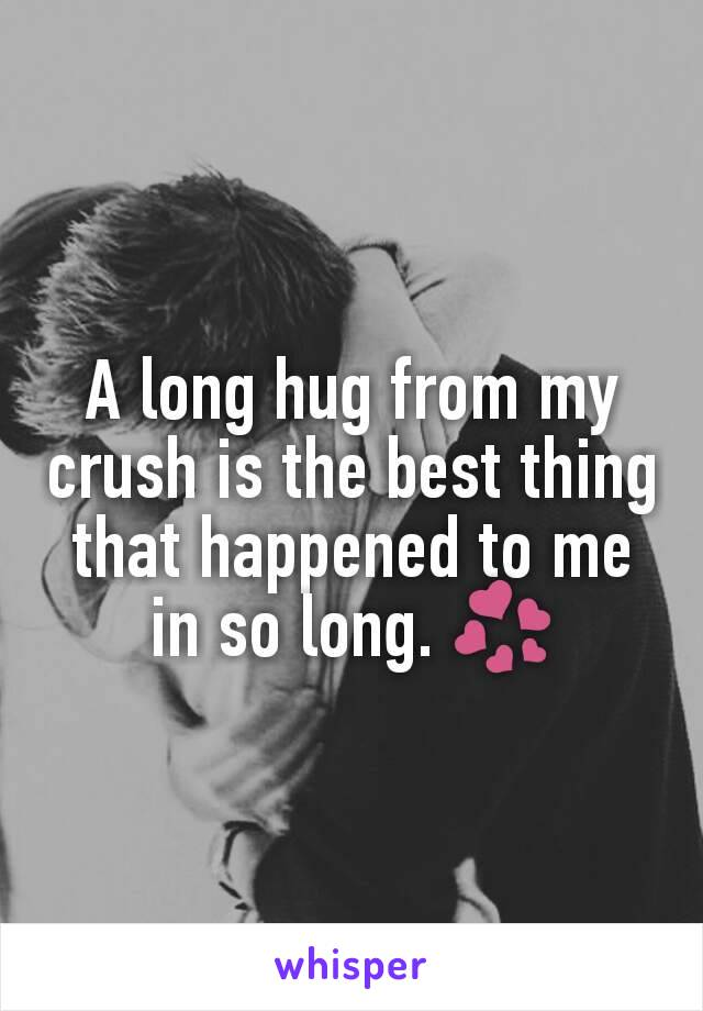 A long hug from my crush is the best thing that happened to me in so long. 💞