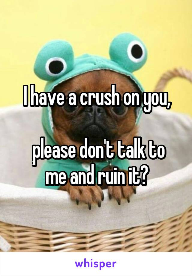 I have a crush on you,   please don't talk to me and ruin it?