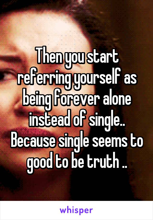 Then you start referring yourself as being forever alone instead of single.. Because single seems to good to be truth ..
