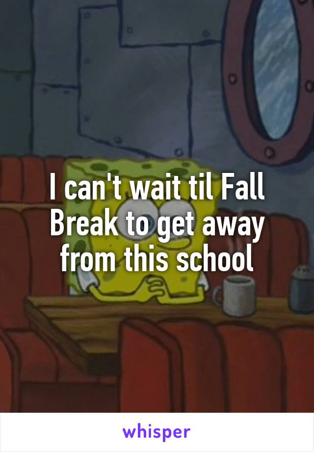 I can't wait til Fall Break to get away from this school