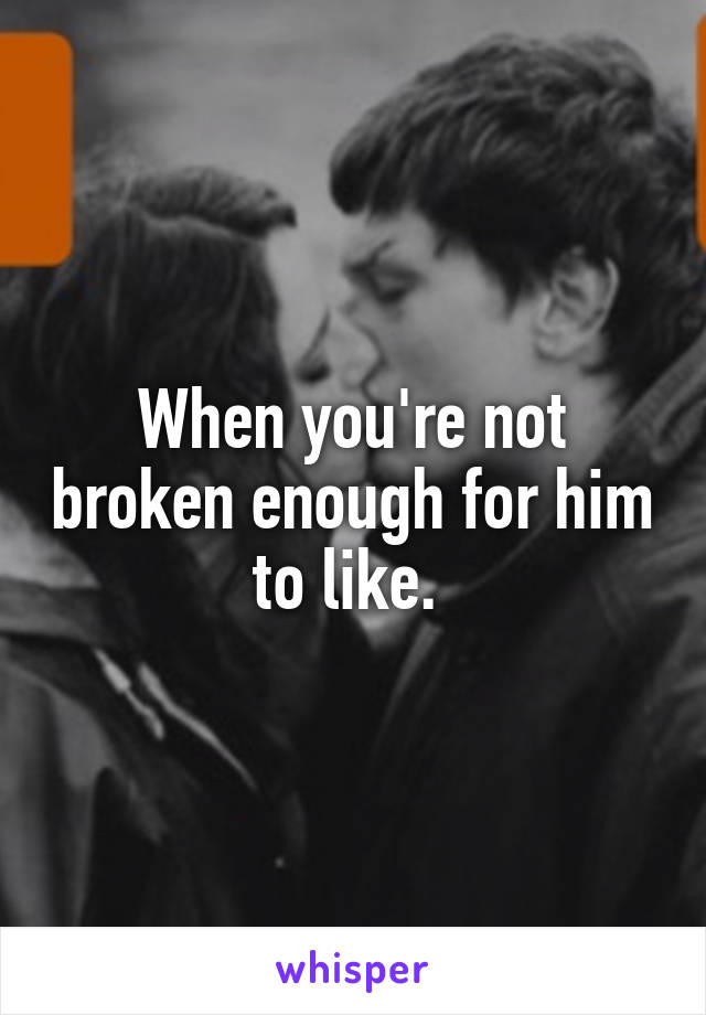 When you're not broken enough for him to like.