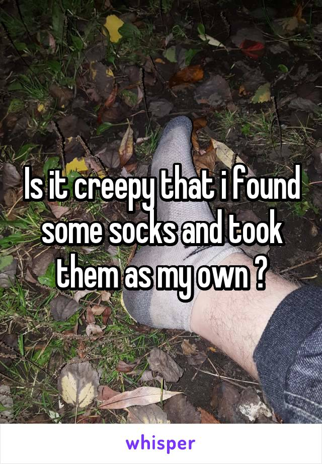 Is it creepy that i found some socks and took them as my own ?