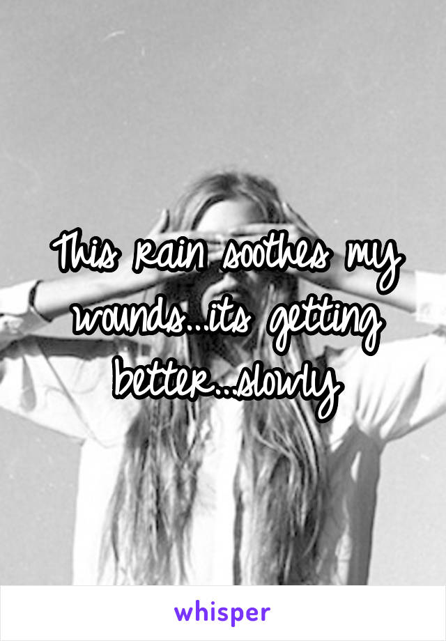 This rain soothes my wounds...its getting better...slowly