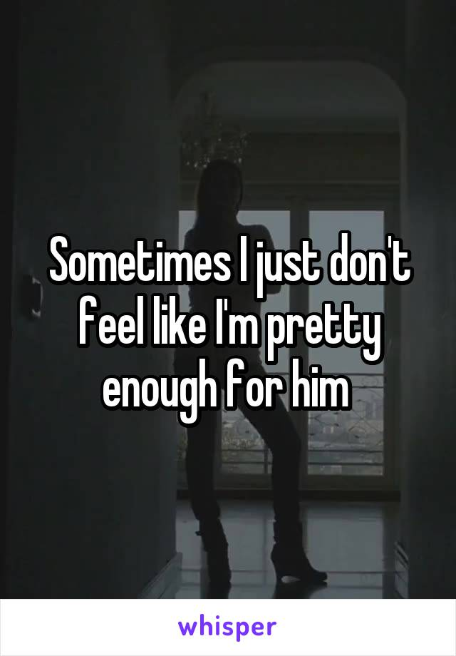 Sometimes I just don't feel like I'm pretty enough for him