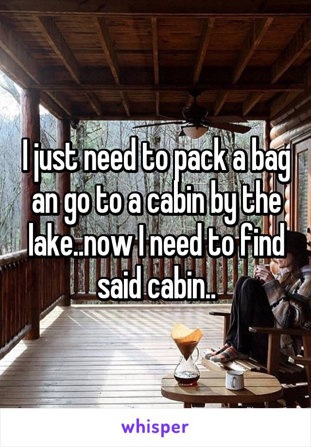 I just need to pack a bag an go to a cabin by the lake..now I need to find said cabin..