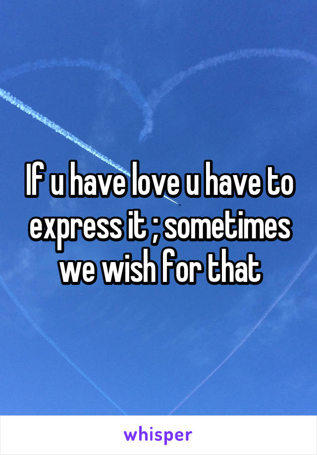 If u have love u have to express it ; sometimes we wish for that