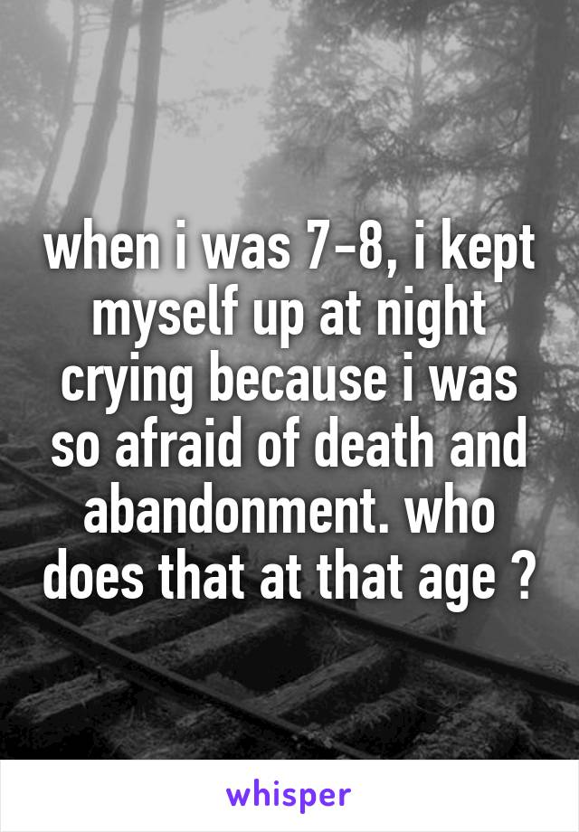 when i was 7-8, i kept myself up at night crying because i was so afraid of death and abandonment. who does that at that age ?