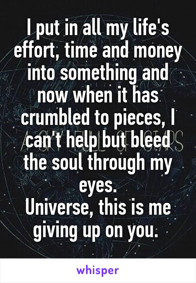 I put in all my life's effort, time and money into something and now when it has crumbled to pieces, I can't help but bleed the soul through my eyes. Universe, this is me giving up on you.