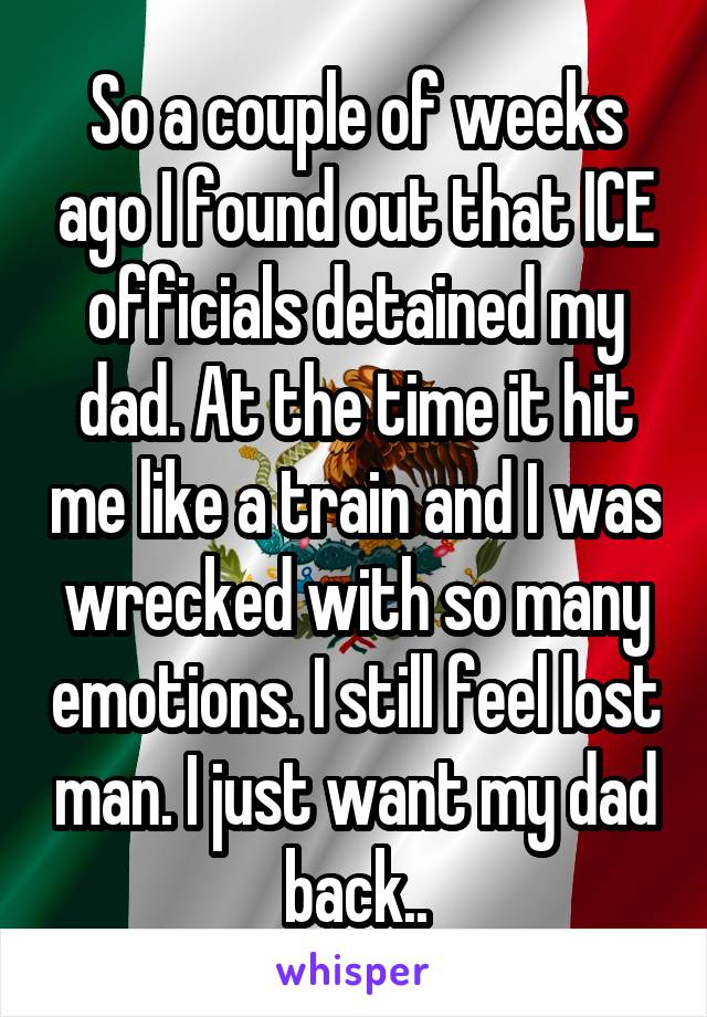 So a couple of weeks ago I found out that ICE officials detained my dad. At the time it hit me like a train and I was wrecked with so many emotions. I still feel lost man. I just want my dad back..