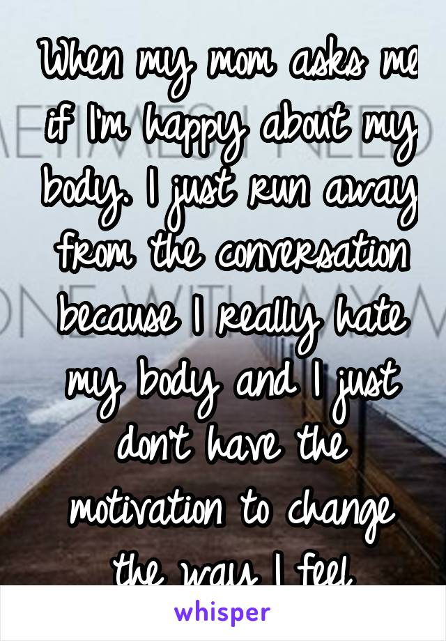 When my mom asks me if I'm happy about my body. I just run away from the conversation because I really hate my body and I just don't have the motivation to change the way I feel