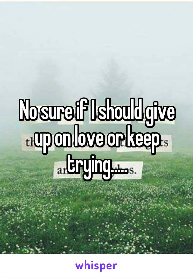 No sure if I should give up on love or keep trying.....