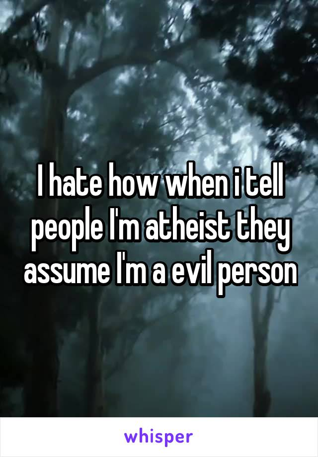 I hate how when i tell people I'm atheist they assume I'm a evil person