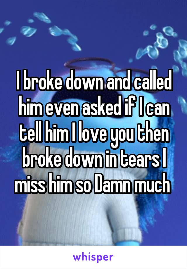 I broke down and called him even asked if I can tell him I love you then broke down in tears I miss him so Damn much