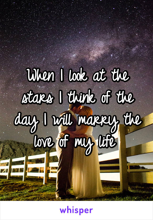 When I look at the stars I think of the day I will marry the love of my life