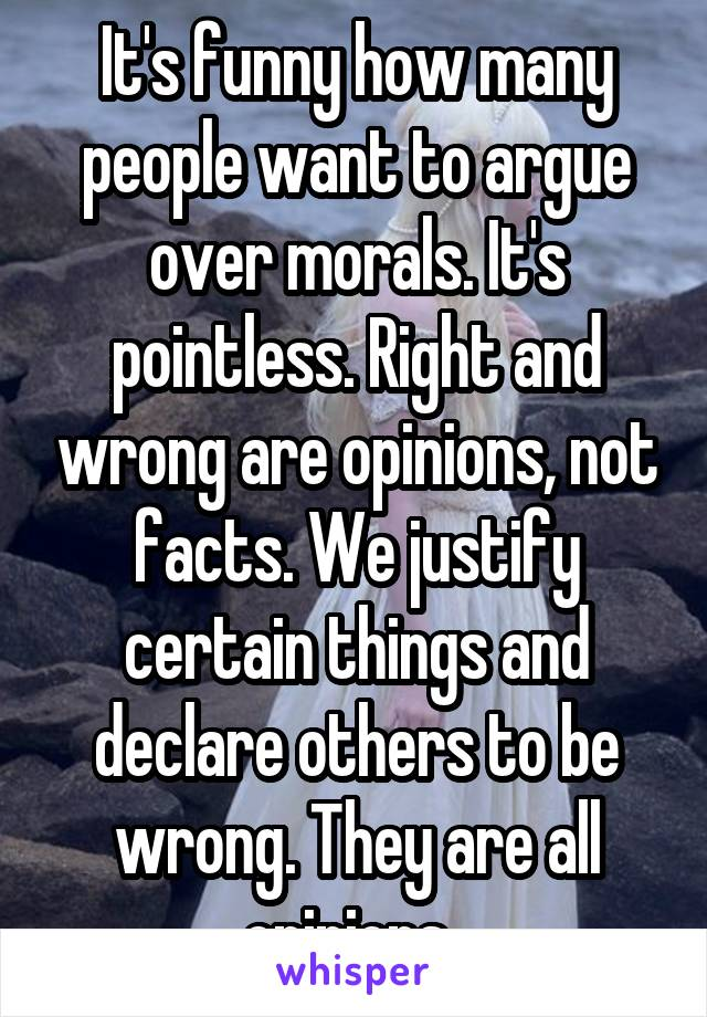 It's funny how many people want to argue over morals. It's pointless. Right and wrong are opinions, not facts. We justify certain things and declare others to be wrong. They are all opinions.