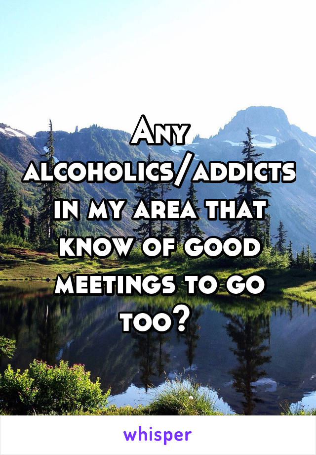 Any alcoholics/addicts in my area that know of good meetings to go too?