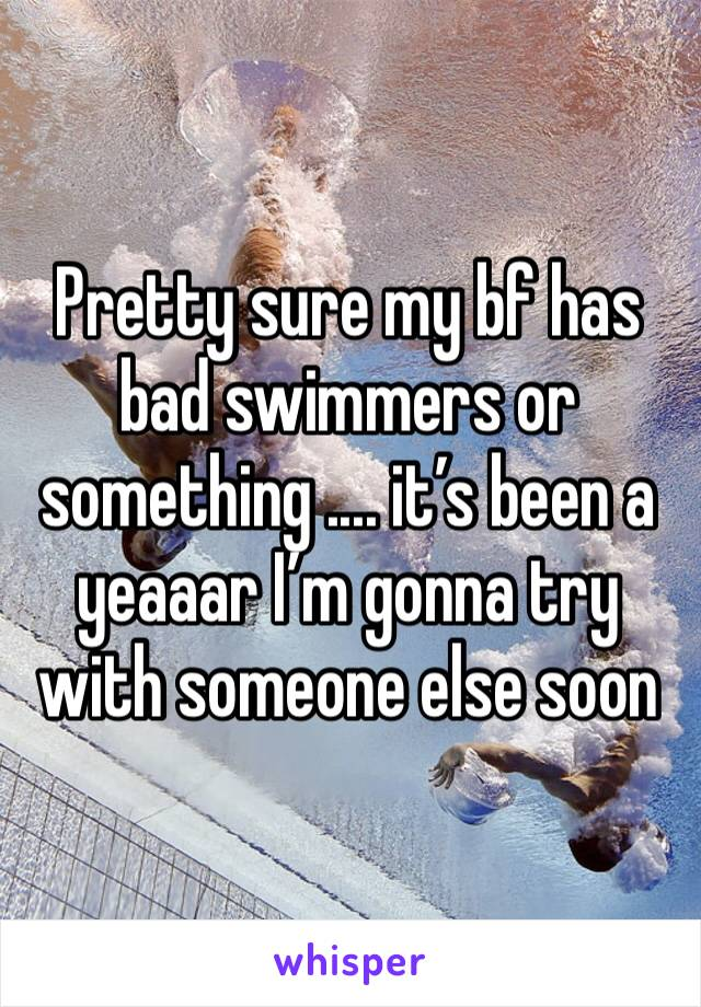 Pretty sure my bf has bad swimmers or something .... it's been a yeaaar I'm gonna try with someone else soon