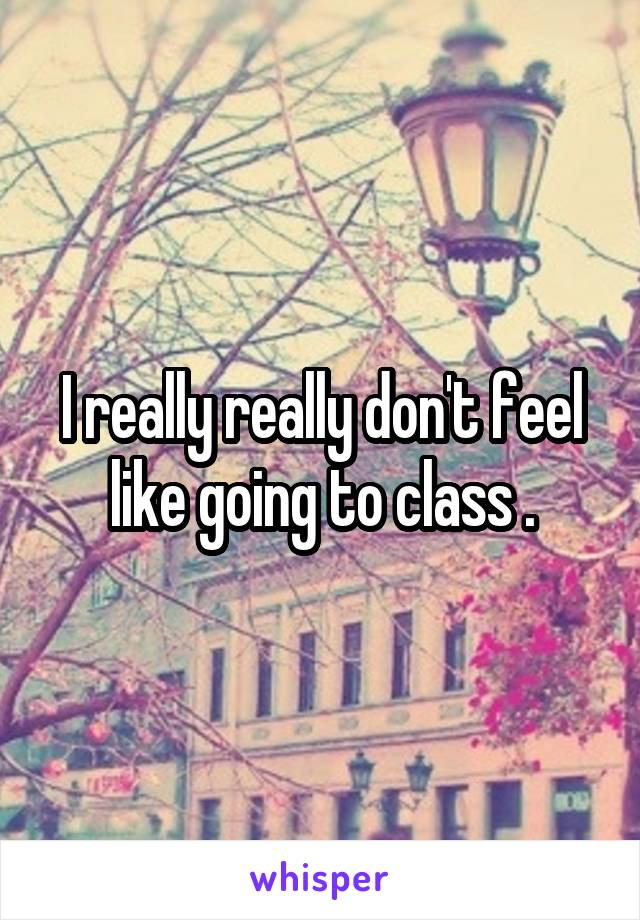 I really really don't feel like going to class .