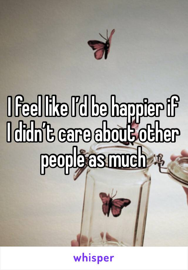 I feel like I'd be happier if I didn't care about other people as much