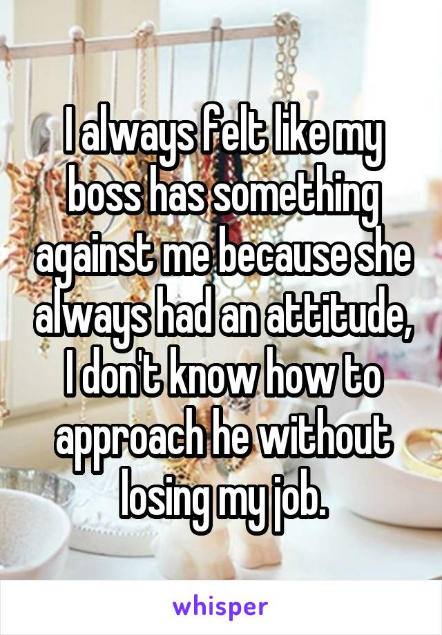 I always felt like my boss has something against me because she always had an attitude, I don't know how to approach he without losing my job.