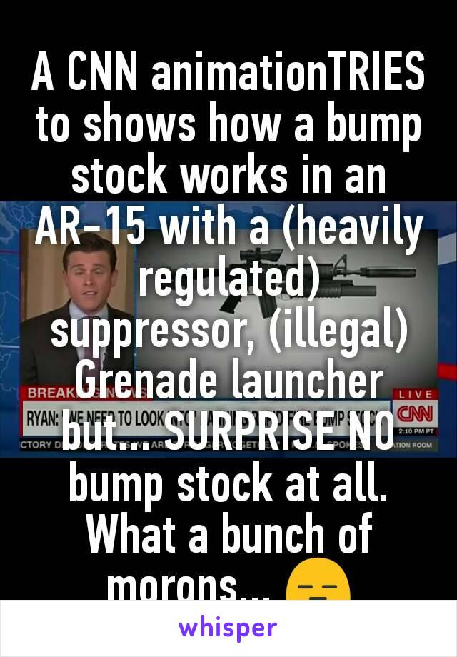 A CNN animationTRIES to shows how a bump stock works in an AR-15 with a (heavily regulated) suppressor, (illegal) Grenade launcher but... SURPRISE NO bump stock at all. What a bunch of morons... 😑