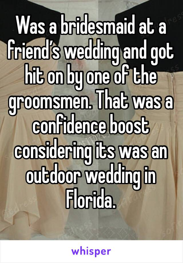 Was a bridesmaid at a friend's wedding and got hit on by one of the groomsmen. That was a confidence boost considering its was an outdoor wedding in Florida.
