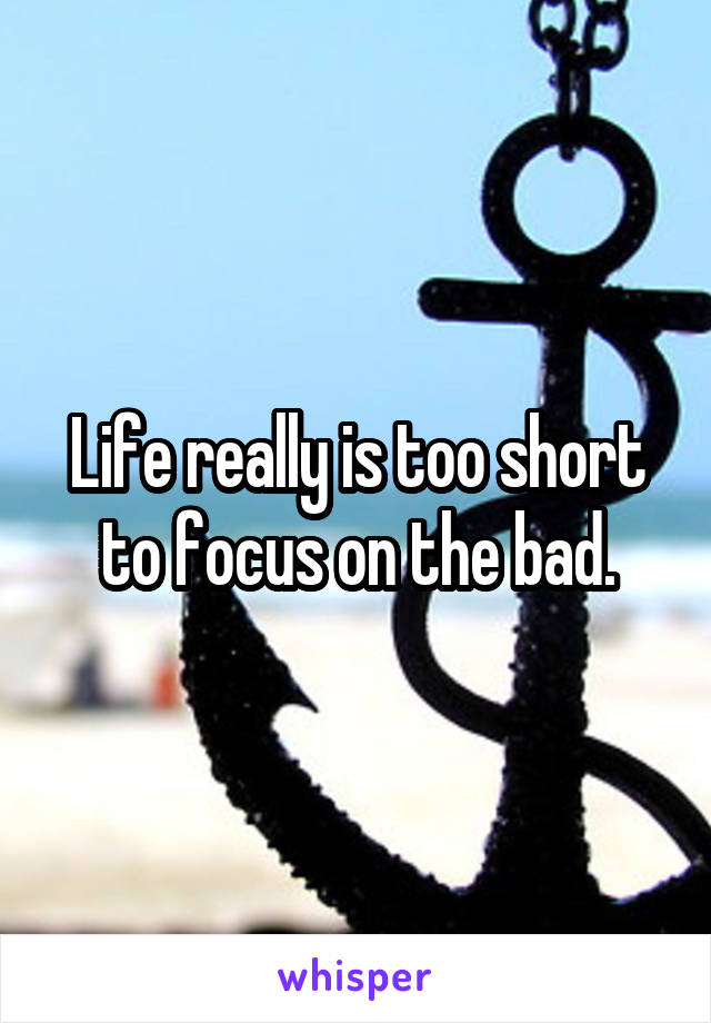 Life really is too short to focus on the bad.
