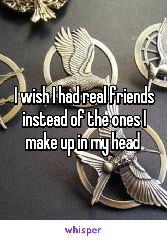 I wish I had real friends instead of the ones I make up in my head
